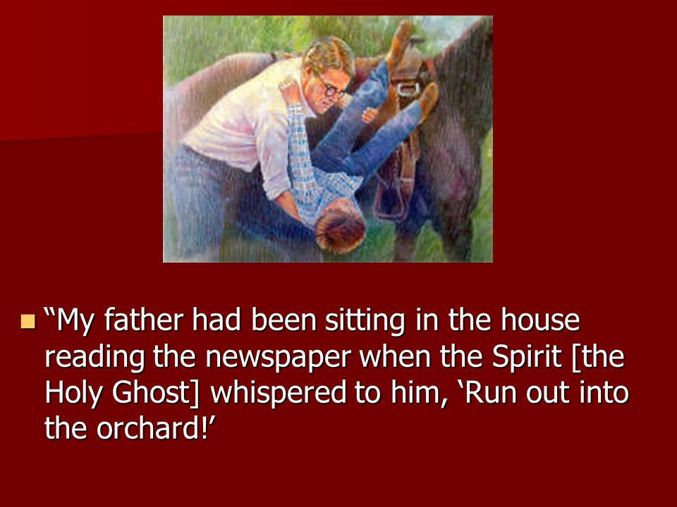 My father had been sitting in the house reading the newspaper when the Spirit [the Holy Ghost] whispered to him, 'Run out into the orchard!'
